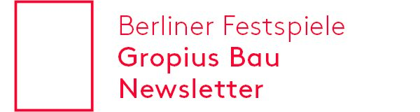Berliner Festspiele – Gropius Bau – Newsletter